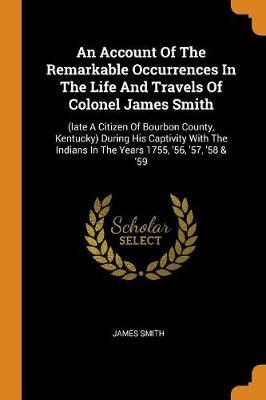 An Account of the Remarkable Occurrences in the Life and Travels of Colonel James Smith by James Smith