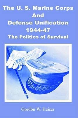 The U.S. Marine Corps and Defense Unification 1944-47: The Politics of Survival by Gordon W. Keiser