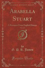 Arabella Stuart, Vol. 1 of 3 by George Payne Rainsford James