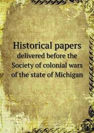 Historical Papers Delivered Before the Society of Colonial Wars of the State of Michigan by Edwin Erle Sparks