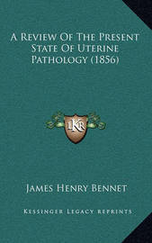A Review of the Present State of Uterine Pathology (1856) by James Henry Bennet