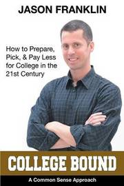 College Bound: How to Prepare, Pick, & Pay Less for College in the 21st Century by Jason Franklin