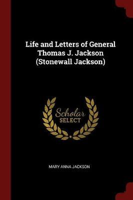 Life and Letters of General Thomas J. Jackson (Stonewall Jackson) by Mary Anna Jackson