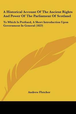 A Historical Account Of The Ancient Rights And Power Of The Parliament Of Scotland: To Which Is Prefixed, A Short Introduction Upon Government In General (1823) by Andrew Fletcher image