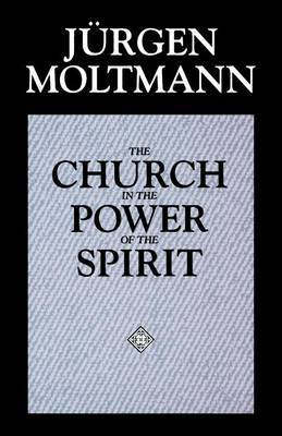 The Church in the Power of the Spirit by Jurgen Moltmann