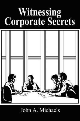 Witnessing Corporate Secrets by John A. Michaels