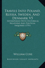 Travels Into Poland, Russia, Sweden, and Denmark V5 Travels Into Poland, Russia, Sweden, and Denmark V5: Interspersed with Historical Relations and Political Inquiriinterspersed with Historical Relations and Political Inquiries (1791) Es (1791) by William Coxe