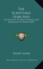The Scriptures Searched: Or Christ's Second Coming and Kingdom at Hand (1839) by Henry Jones