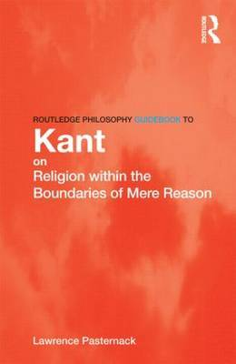 Routledge Philosophy Guidebook to Kant on Religion within the Boundaries of Mere Reason by Lawrence R. Pasternack