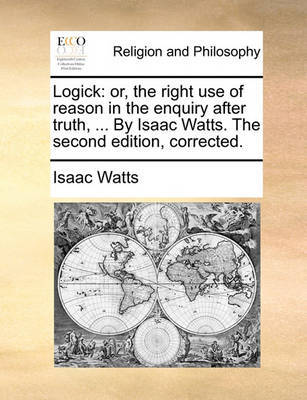 Logick: Or, the Right Use of Reason in the Enquiry After Truth, ... by Isaac Watts. the Second Edition, Corrected. by Isaac Watts