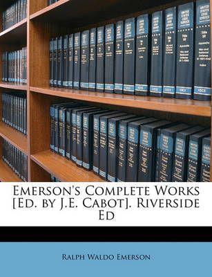Emerson's Complete Works [Ed. by J.E. Cabot]. Riverside Ed by Ralph Waldo Emerson