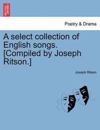 A Select Collection of English Songs. [Compiled by Joseph Ritson.] by Joseph Ritson