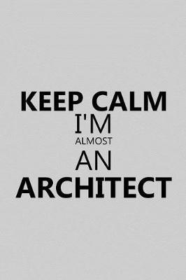 Keep Calm I'm Almost an Architect by Architect Publishing
