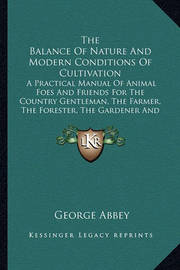 The Balance of Nature and Modern Conditions of Cultivation the Balance of Nature and Modern Conditions of Cultivation: A Practical Manual of Animal Foes and Friends for the Countra Practical Manual of Animal Foes and Friends for the Country Gentleman, the by George Abbey