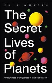 The Secret Lives of the Planets by Paul Murdin
