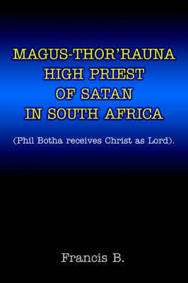 Magus-Thor'rauna High Priest of Satan in South Africa: (Phil Botha Receives Christ as Lord). by B Francis B
