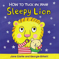 How to Tuck In Your Sleepy Lion by Jane Clarke