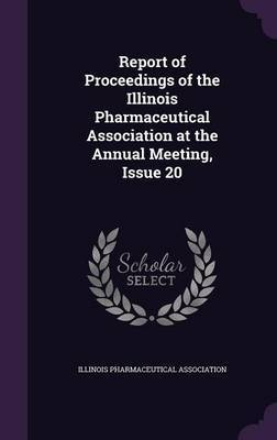 Report of Proceedings of the Illinois Pharmaceutical Association at the Annual Meeting, Issue 20