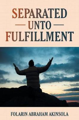 Separated Unto Fulfillment by Folarin Abraham Akinsola
