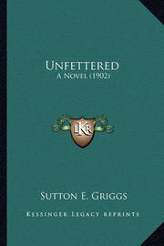 Unfettered Unfettered: A Novel (1902) a Novel (1902) by Sutton E Griggs