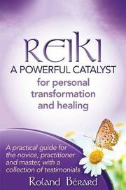 Reiki - A Powerful Catalyst for Personal Transformation and Healing by Roland Berard