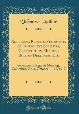 Addresses, Reports, Statements of Benevolent Societies, Constitution, Minutes, Roll of Delegates, Etc by Unknown Author image