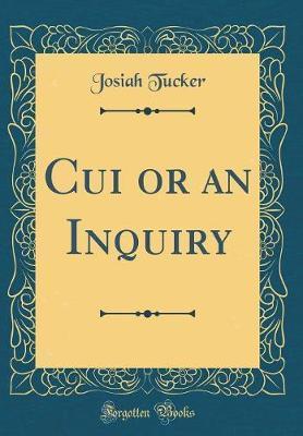 Cui or an Inquiry (Classic Reprint) by Josiah Tucker