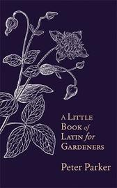 A Little Book of Latin for Gardeners by Peter Parker