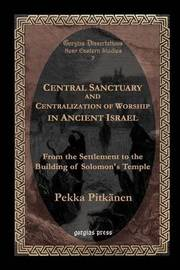 Central Sanctuary and Centralization of Worship in Ancient Israel by Pekka Pitkanen