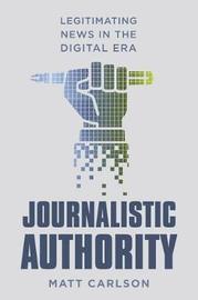 Journalistic Authority by Matt Carlson