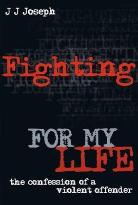 Fighting for My Life: the Confession of a Violent Offender (NZ) by J. J. Joseph