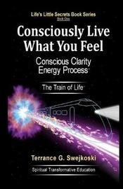 Consciously Live What You Feel by Terrance G Swejkoski