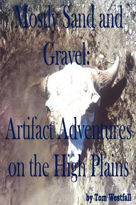 Mostly Sand and Gravel: Artifact Adventures on the High Plains by Tom C. Westfall image