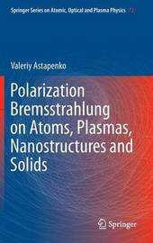 Polarization Bremsstrahlung on Atoms, Plasmas, Nanostructures and Solids by Valeriy Astapenko