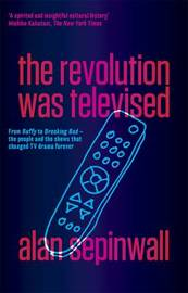 The Revolution Was Televised: From Buffy To Breaking Bad - The People And The Shows That Changed Tv Drama Forever by Alan Sepinwall