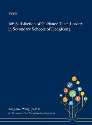 Job Satisfaction of Guidance Team Leaders in Secondary Schools of Hongkong by Wing-Wai Wong