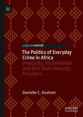 The Politics of Everyday Crime in Africa by Danielle C. Kushner