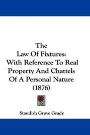 The Law of Fixtures: With Reference to Real Property and Chattels of a Personal Nature (1876) by Standish Grove Grady