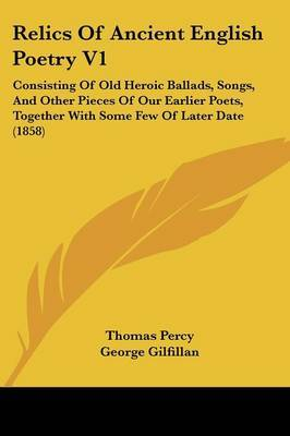 Relics Of Ancient English Poetry V1: Consisting Of Old Heroic Ballads, Songs, And Other Pieces Of Our Earlier Poets, Together With Some Few Of Later Date (1858) by Thomas Percy image