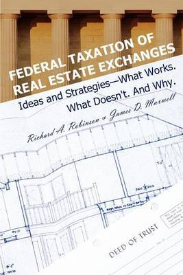 Federal Taxation of Real Estate Exchanges: Ideas and Strategies--What Works. What Doesn't. and Why. by Richard A Robinson, J.D