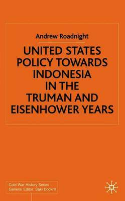 United States Policy Towards Indonesia in the Truman and Eisenhower Years by Andrew Roadnight