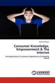 Consumer Knowledge, Empowerment & the Internet by McLean Rachel
