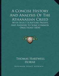 A Concise History and Analysis of the Athanasian Creed: With Select Scripture Proofs, and Answers to Some Common Objections (1834) by Thomas Hartwell Horne
