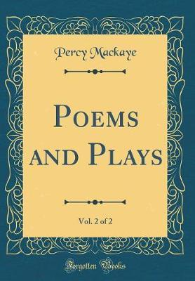 Poems and Plays, Vol. 2 of 2 (Classic Reprint) by Percy Mackaye