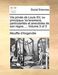 Vie Privee de Louis XV, Ou Principaux 'Ev'enemens, Particularites Et Anecdotes de Son Regne. ... Volume 3 of 3 by Mouffle D'Angerville