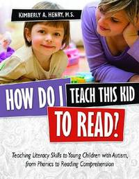 How Do I Teach This Kid to Read?: Teaching Literacy Skills to Young Children with Autism, from Phonics to Reading Comprehension by Kimberly A. Henry