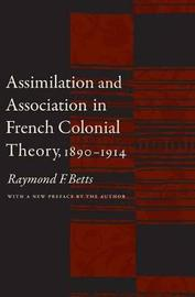 Assimilation and Association in French Colonial Theory, 1890-1914 by Raymond F Betts