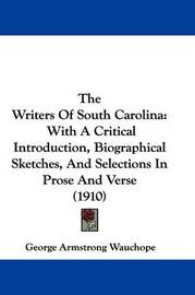 The Writers of South Carolina: With a Critical Introduction, Biographical Sketches, and Selections in Prose and Verse (1910) by George Armstrong Wauchope
