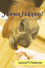Horses Happen!: A Survival Guide for First-Time Horse Owners by M Friedman Joanne M Friedman