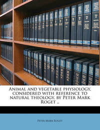 Animal and Vegetable Physiology, Considered with Reference to Natural Theology, by Peter Mark Roget .. Volume 1 by Peter Mark Roget